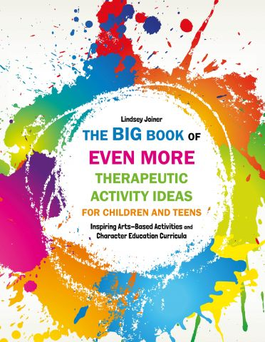 The Big Book of EVEN MORE Therapeutic Activity Ideas for Children and Teens Inspiring Arts-Based Activities & Character Education Curricula