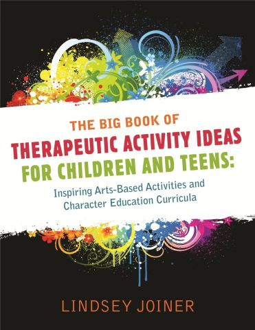 The Big Book of Therapeutic Activity Ideas for Children and Teens Inspiring Arts-Based Activities and Character Education Curricula