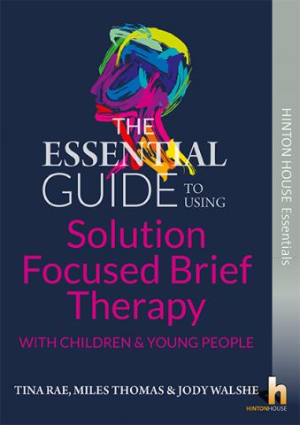 The Essential Guide to Using Solution Focused Brief Therapy (SBFT) with Children & Young People